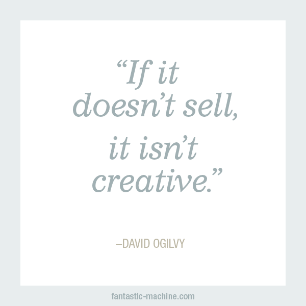 If it doesn't sell, it isn't creative. - David Ogilvy