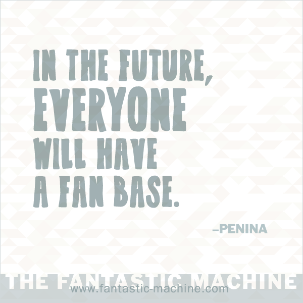 In the future, everyone will have a fan base. Says me, Penina.