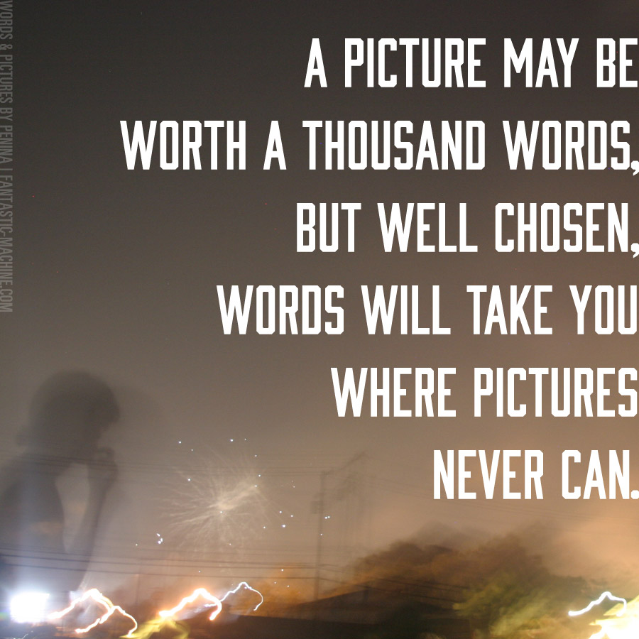 A picture may be worth a thousand words, but well chosen, words will take you where pictures never can.