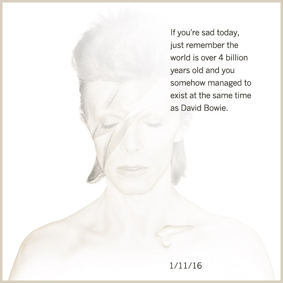 If you're sad today, just remember the world is over 4 billion years old and you somehow managed to exist at the same time as David Bowie.